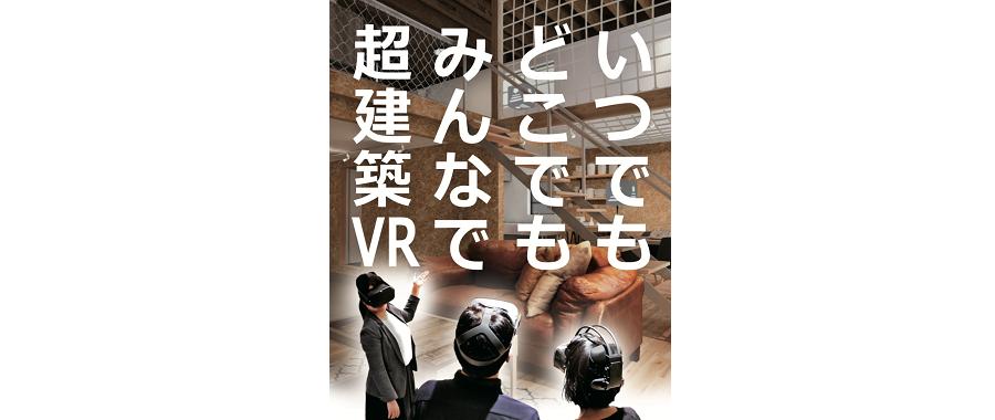 「実物以上」の建築VR制作サービス【超建築】で <br/>いつでもどこでもみんなでVR住宅展示場へ!!